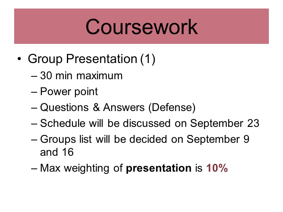 Group Presentation (1) –30 min maximum –Power point –Questions & Answers (Defense) –Schedule will be discussed on September 23 –Groups list will be decided on September 9 and 16 –Max weighting of presentation is 10% Coursework