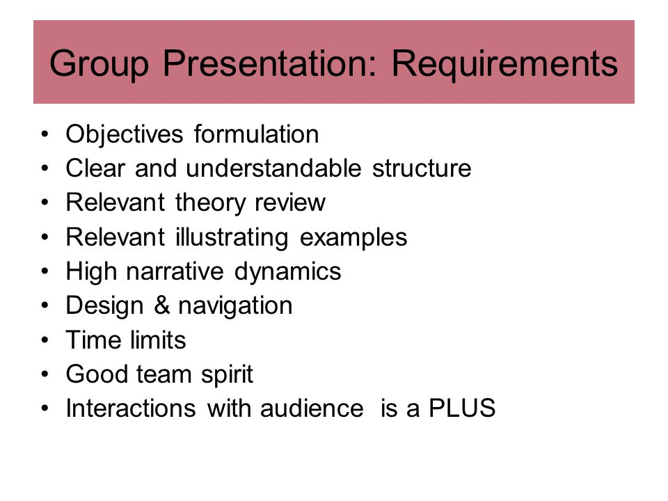 Group Presentation: Requirements Objectives formulation Clear and understandable structure Relevant theory review Relevant illustrating examples High narrative dynamics Design & navigation Time limits Good team spirit Interactions with audience is a PLUS