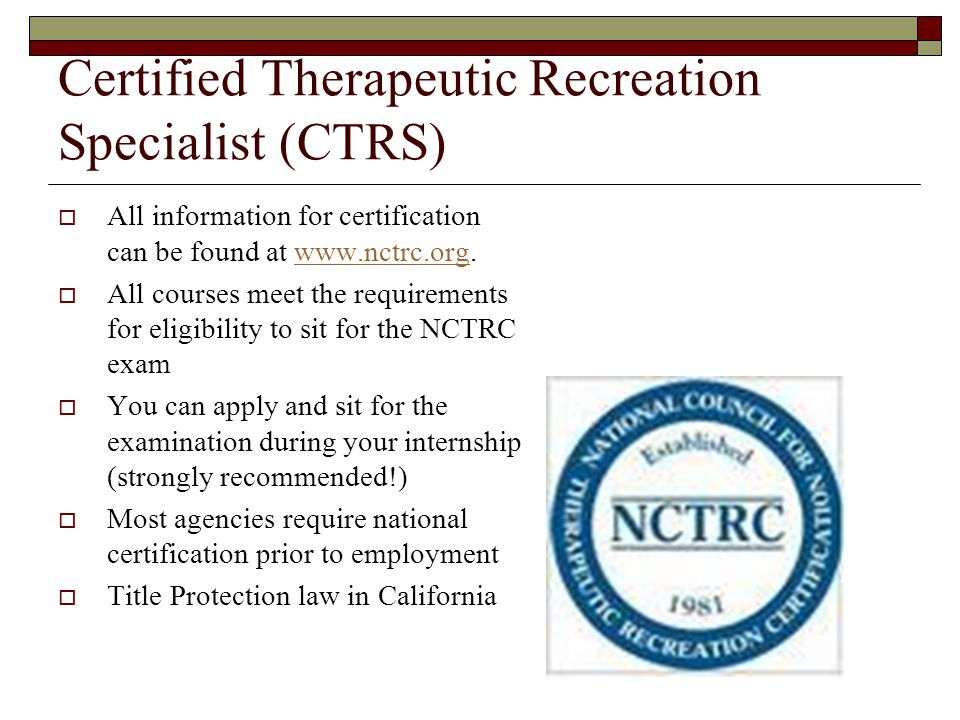 Certified Therapeutic Recreation Specialist (CTRS)  All information for certification can be found at www.nctrc.org.www.nctrc.org  All courses meet