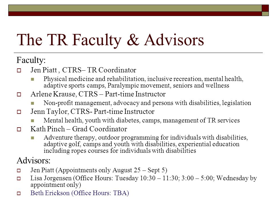 The TR Faculty & Advisors Faculty:  Jen Piatt, CTRS– TR Coordinator Physical medicine and rehabilitation, inclusive recreation, mental health, adapti