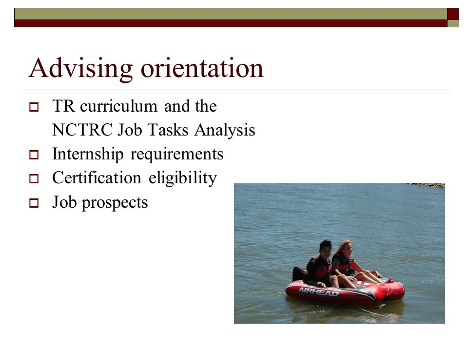 Advising orientation  TR curriculum and the NCTRC Job Tasks Analysis  Internship requirements  Certification eligibility  Job prospects