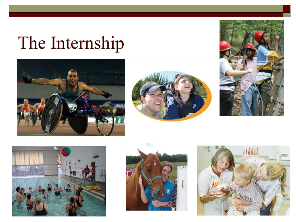 Internship requirements  Internship manual is available on the RPTMA website  Takes place after all coursework is complete Pre-internship hours = 600  Work directly under the supervision of a CTRS  Internship = 480 hours minimum 12 consecutive weeks (30 hours per week minimum) Many sites require additional hours (up to 600 hours)  University clinical contract must be in place prior to internship start date (this can take up to 5 months to complete)  Plan on applying one year prior to internship start date