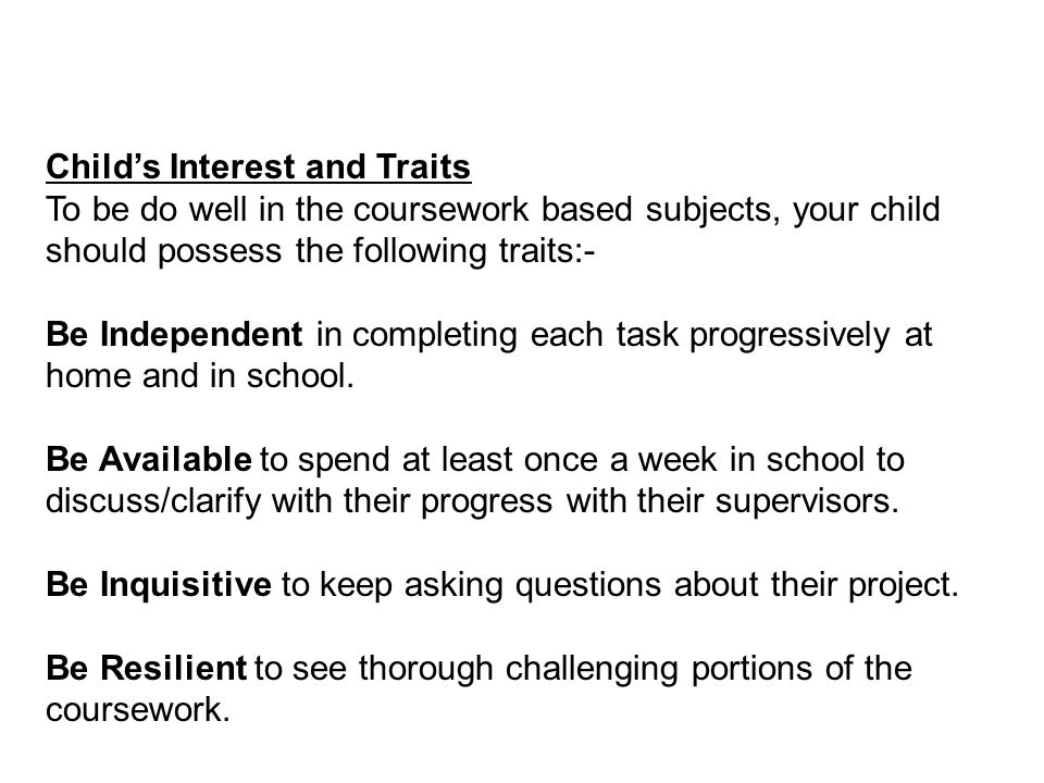 Child's Interest and Traits To be do well in the coursework based subjects, your child should possess the following traits:- Be Independent in completing each task progressively at home and in school.