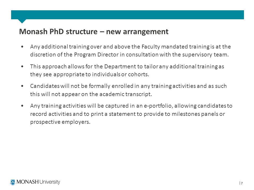7 Monash PhD structure – new arrangement Any additional training over and above the Faculty mandated training is at the discretion of the Program Director in consultation with the supervisory team.