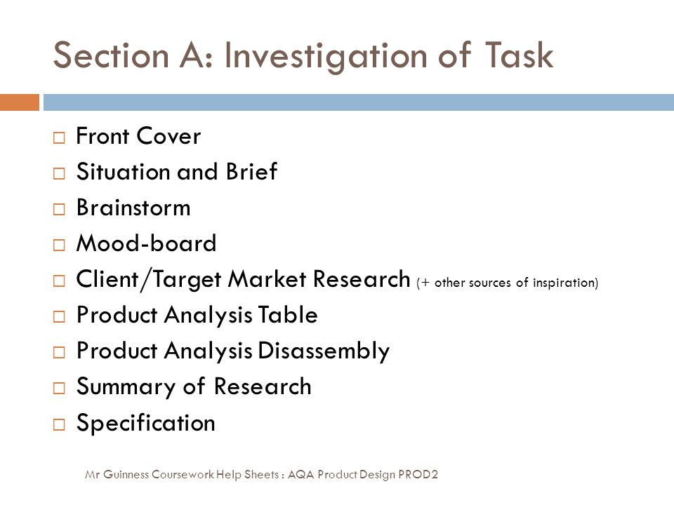 Section A: Investigation of Task Mr Guinness Coursework Help Sheets : AQA Product Design PROD2  Front Cover  Situation and Brief  Brainstorm  Mood-board  Client/Target Market Research (+ other sources of inspiration)  Product Analysis Table  Product Analysis Disassembly  Summary of Research  Specification