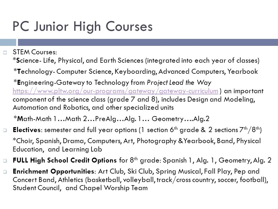 PC Junior High Courses  STEM Courses: *Science- Life, Physical, and Earth Sciences (integrated into each year of classes) *Technology- Computer Science, Keyboarding, Advanced Computers, Yearbook *Engineering-Gateway to Technology from Project Lead the Way https://www.pltw.org/our-programs/gateway/gateway-curriculum ) an important component of the science class (grade 7 and 8), includes Design and Modeling, Automation and Robotics, and other specialized units https://www.pltw.org/our-programs/gateway/gateway-curriculum *Math-Math 1…Math 2…PreAlg…Alg.