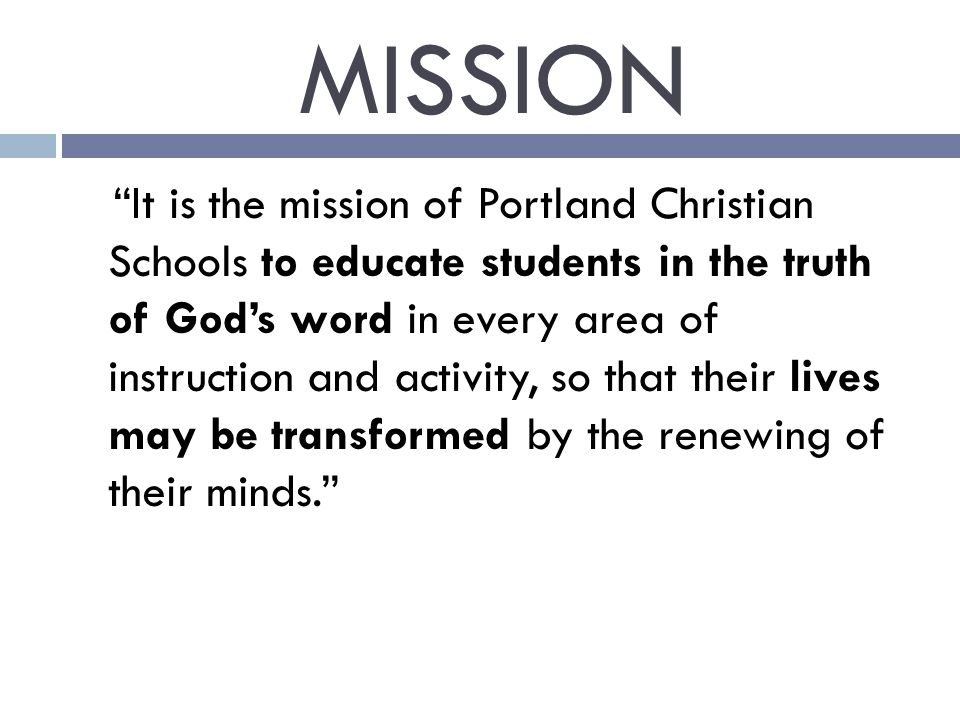 MISSION It is the mission of Portland Christian Schools to educate students in the truth of God's word in every area of instruction and activity, so that their lives may be transformed by the renewing of their minds.