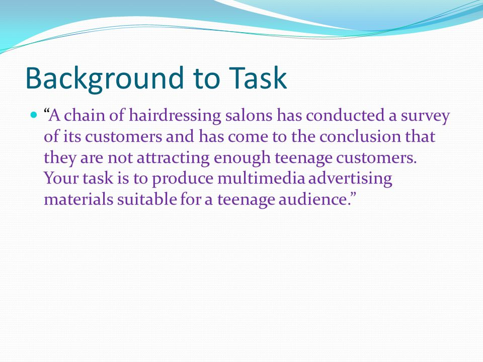 Task 1: Analysis Work with others to carry out an investigation to assess the value of advertising materials which you feel appeal to a teenage audience – they do not necessarily have to do with hairdressing Clearly record and display your findings Recommend a multimedia solution which will best advertise these salons to teenagers Produce a list of success criteria you feel your solution will need to meet for your target audience and purpose