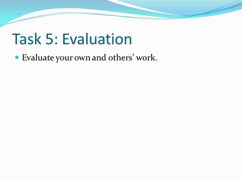 Task 5: Evaluation Evaluate your own and others' work.