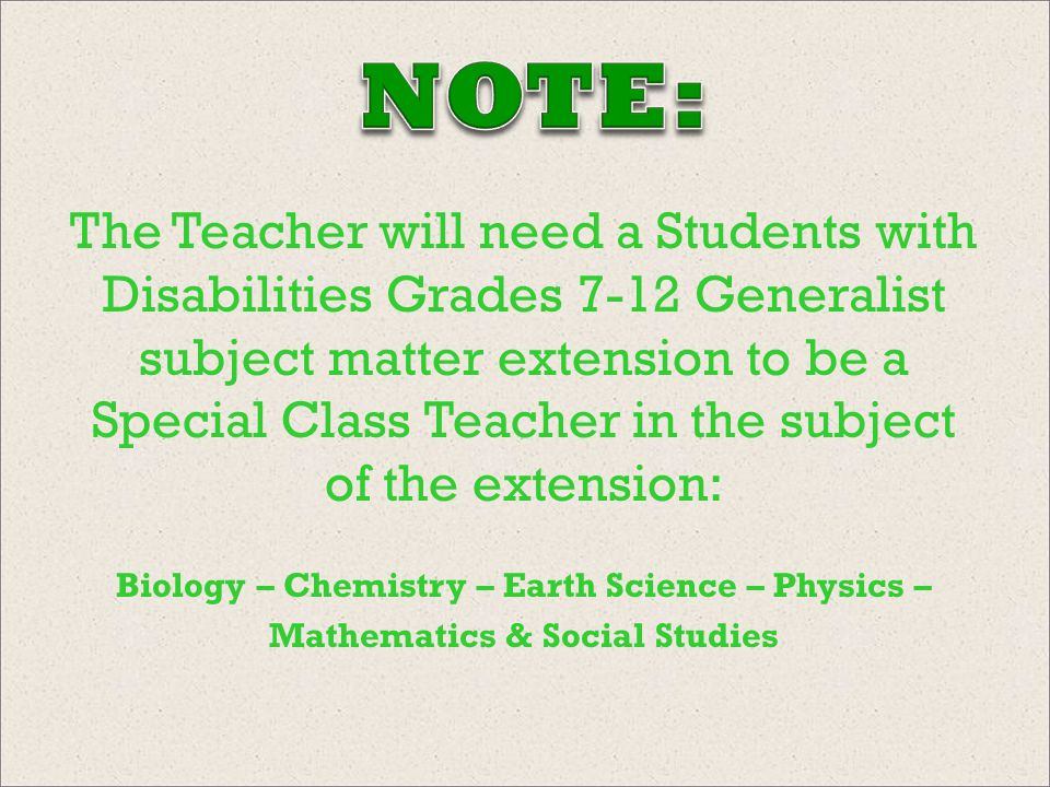 The Teacher will need a Students with Disabilities Grades 7-12 Generalist subject matter extension to be a Special Class Teacher in the subject of the extension: Biology – Chemistry – Earth Science – Physics – Mathematics & Social Studies