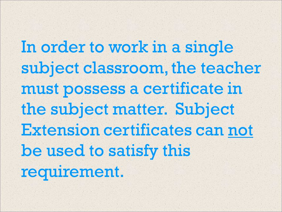 In order to work in a single subject classroom, the teacher must possess a certificate in the subject matter. Subject Extension certificates can not b