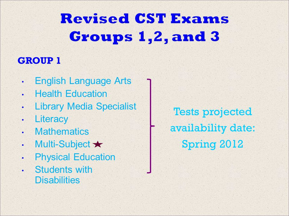 Revised CST Exams Groups 1,2, and 3 GROUP 1 English Language Arts Health Education Library Media Specialist Literacy Mathematics Multi-Subject Physical Education Students with Disabilities Tests projected availability date: Spring 2012