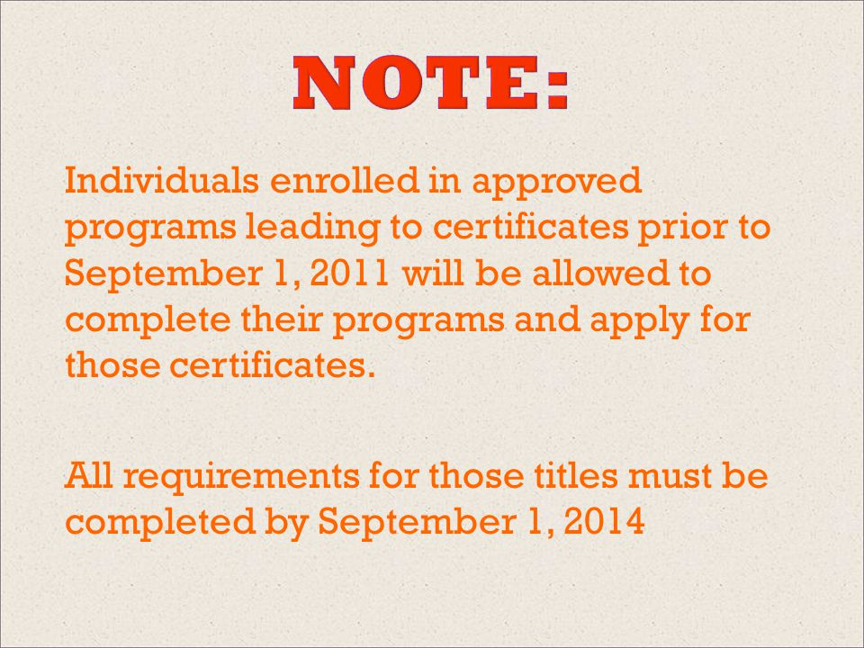 Individuals enrolled in approved programs leading to certificates prior to September 1, 2011 will be allowed to complete their programs and apply for those certificates.