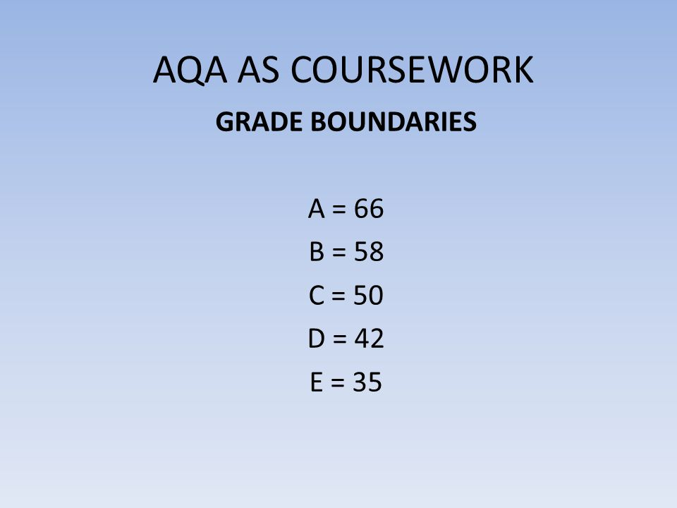 AQA AS COURSEWORK GRADE BOUNDARIES A = 66 B = 58 C = 50 D = 42 E = 35
