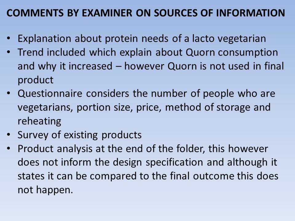COMMENTS BY EXAMINER ON SOURCES OF INFORMATION Explanation about protein needs of a lacto vegetarian Trend included which explain about Quorn consumption and why it increased – however Quorn is not used in final product Questionnaire considers the number of people who are vegetarians, portion size, price, method of storage and reheating Survey of existing products Product analysis at the end of the folder, this however does not inform the design specification and although it states it can be compared to the final outcome this does not happen.