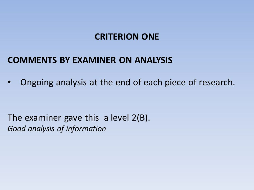 CRITERION ONE COMMENTS BY EXAMINER ON ANALYSIS Ongoing analysis at the end of each piece of research. The examiner gave this a level 2(B). Good analys