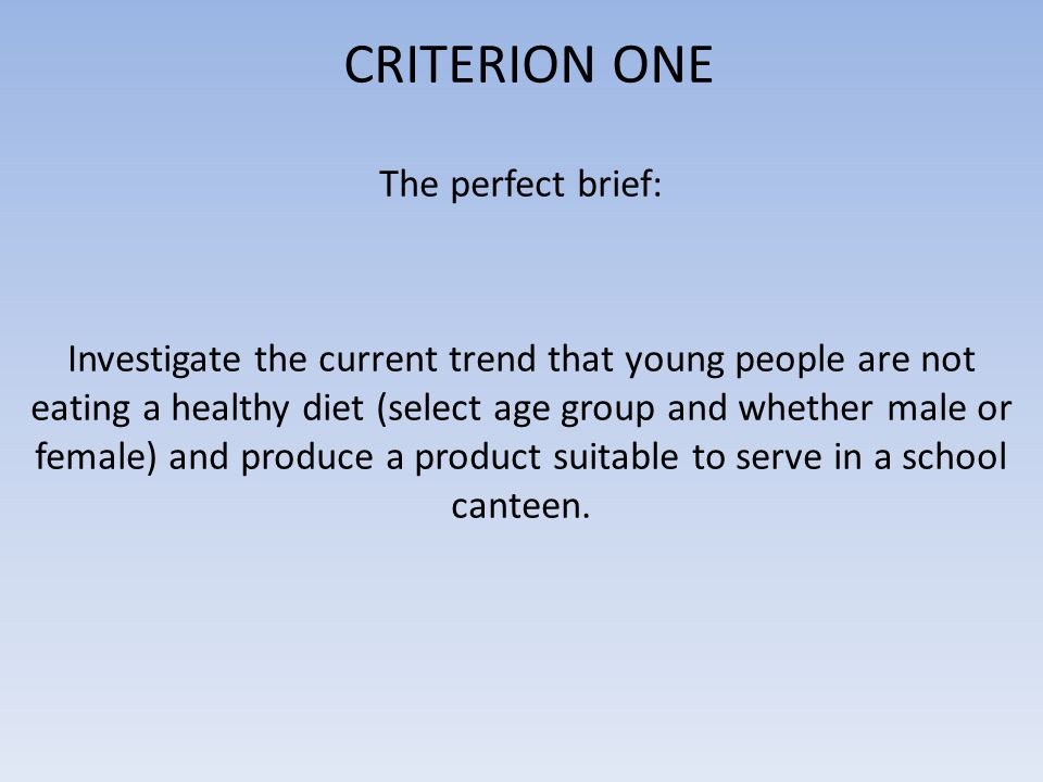 CRITERION ONE The perfect brief: Investigate the current trend that young people are not eating a healthy diet (select age group and whether male or f