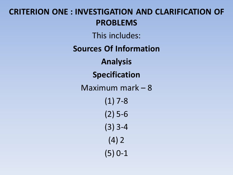 This includes: Sources Of Information Analysis Specification Maximum mark – 8 (1)7-8 (2)5-6 (3)3-4 (4)2 (5)0-1 CRITERION ONE : INVESTIGATION AND CLARI