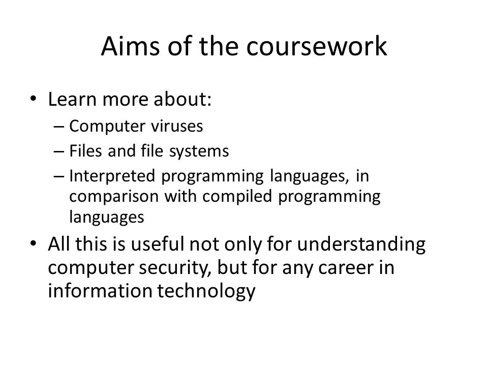 Aims of the coursework Learn more about: – Computer viruses – Files and file systems – Interpreted programming languages, in comparison with compiled