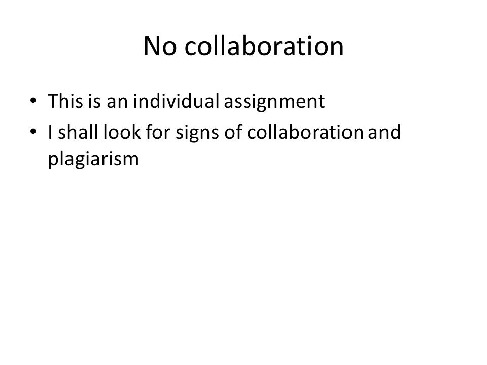 No collaboration This is an individual assignment I shall look for signs of collaboration and plagiarism