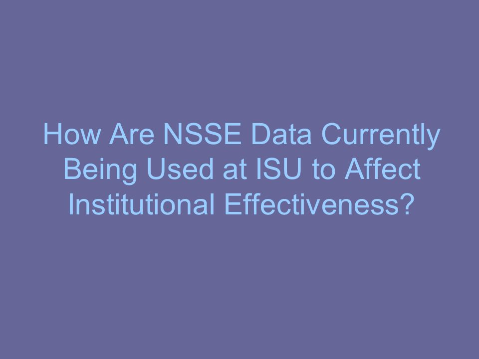 How Are NSSE Data Currently Being Used at ISU to Affect Institutional Effectiveness