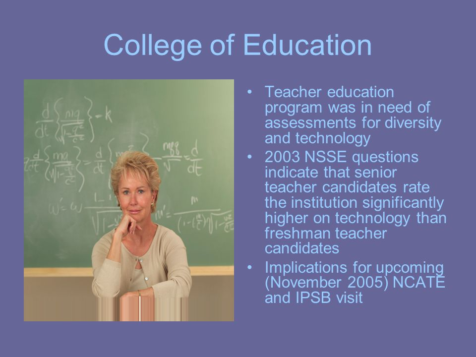 College of Education Teacher education program was in need of assessments for diversity and technology 2003 NSSE questions indicate that senior teache