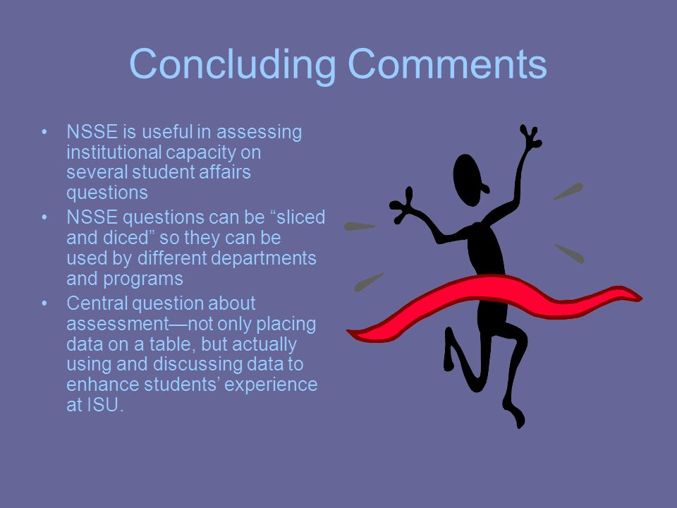 Concluding Comments NSSE is useful in assessing institutional capacity on several student affairs questions NSSE questions can be sliced and diced so they can be used by different departments and programs Central question about assessment—not only placing data on a table, but actually using and discussing data to enhance students' experience at ISU.