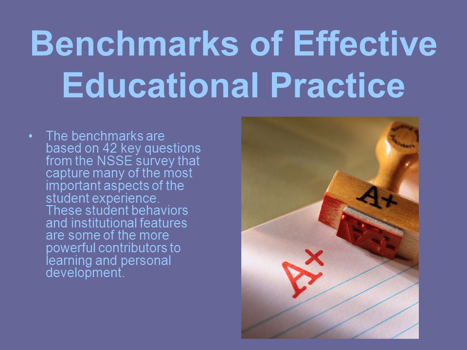 Benchmarks of Effective Educational Practice The benchmarks are based on 42 key questions from the NSSE survey that capture many of the most important aspects of the student experience.