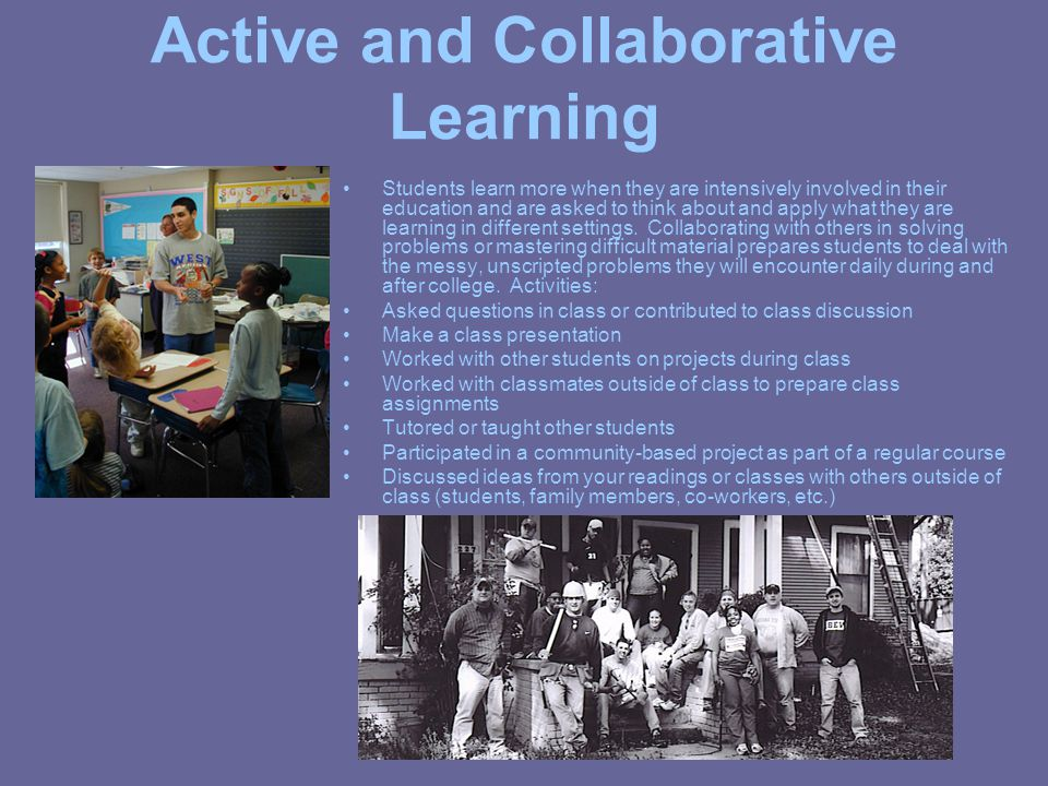 Active and Collaborative Learning Students learn more when they are intensively involved in their education and are asked to think about and apply what they are learning in different settings.