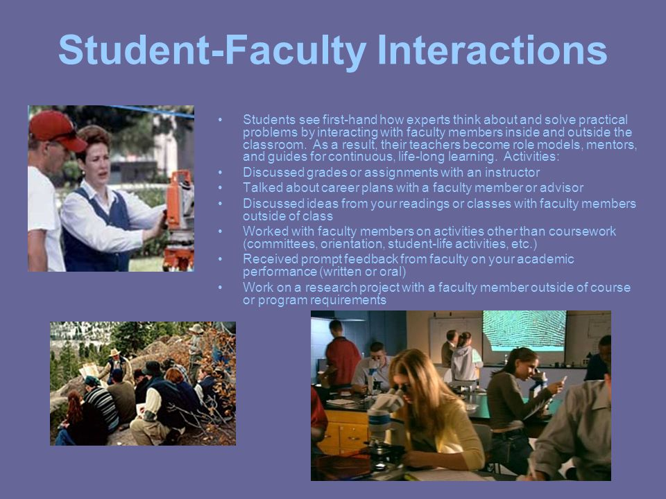 Student-Faculty Interactions Students see first-hand how experts think about and solve practical problems by interacting with faculty members inside and outside the classroom.