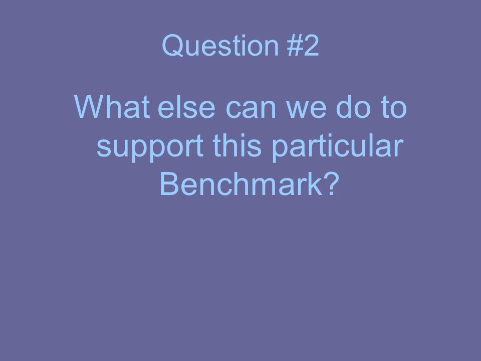 Question #2 What else can we do to support this particular Benchmark