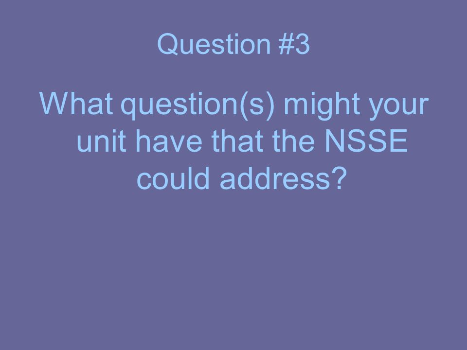 Question #3 What question(s) might your unit have that the NSSE could address?
