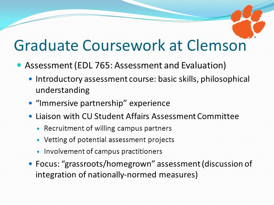 Graduate Coursework at Clemson Assessment (EDL 765: Assessment and Evaluation) Introductory assessment course: basic skills, philosophical understanding Immersive partnership experience Liaison with CU Student Affairs Assessment Committee Recruitment of willing campus partners Vetting of potential assessment projects Involvement of campus practitioners Focus: grassroots/homegrown assessment (discussion of integration of nationally-normed measures)