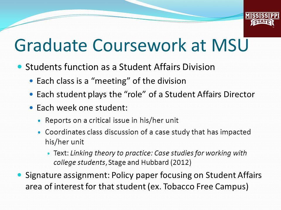 Graduate Coursework at MSU Students function as a Student Affairs Division Each class is a meeting of the division Each student plays the role of a Student Affairs Director Each week one student: Reports on a critical issue in his/her unit Coordinates class discussion of a case study that has impacted his/her unit Text: Linking theory to practice: Case studies for working with college students, Stage and Hubbard (2012) Signature assignment: Policy paper focusing on Student Affairs area of interest for that student (ex.