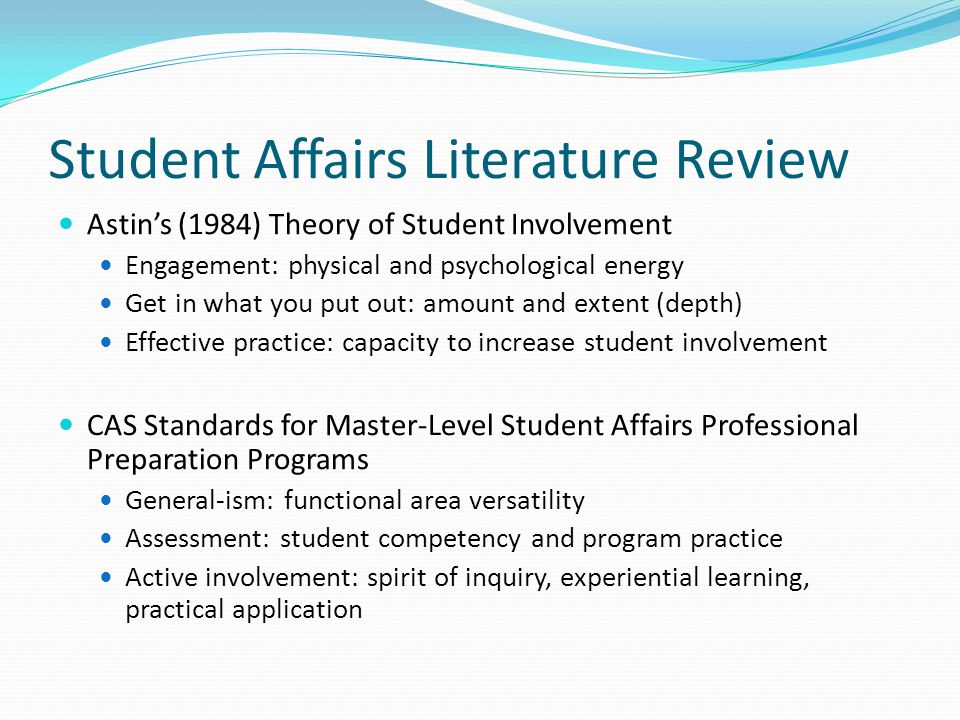 Student Affairs Literature Review Astin's (1984) Theory of Student Involvement Engagement: physical and psychological energy Get in what you put out: amount and extent (depth) Effective practice: capacity to increase student involvement CAS Standards for Master-Level Student Affairs Professional Preparation Programs General-ism: functional area versatility Assessment: student competency and program practice Active involvement: spirit of inquiry, experiential learning, practical application
