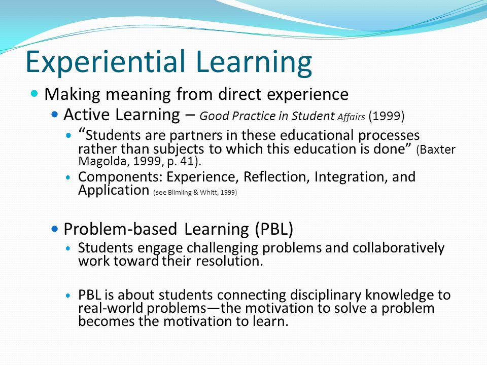 Experiential Learning Making meaning from direct experience Active Learning – Good Practice in Student Affairs (1999) Students are partners in these educational processes rather than subjects to which this education is done ( Baxter Magolda, 1999, p.