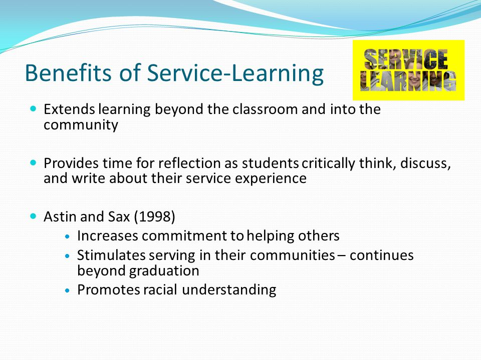 Benefits of Service-Learning Extends learning beyond the classroom and into the community Provides time for reflection as students critically think, discuss, and write about their service experience Astin and Sax (1998) Increases commitment to helping others Stimulates serving in their communities – continues beyond graduation Promotes racial understanding