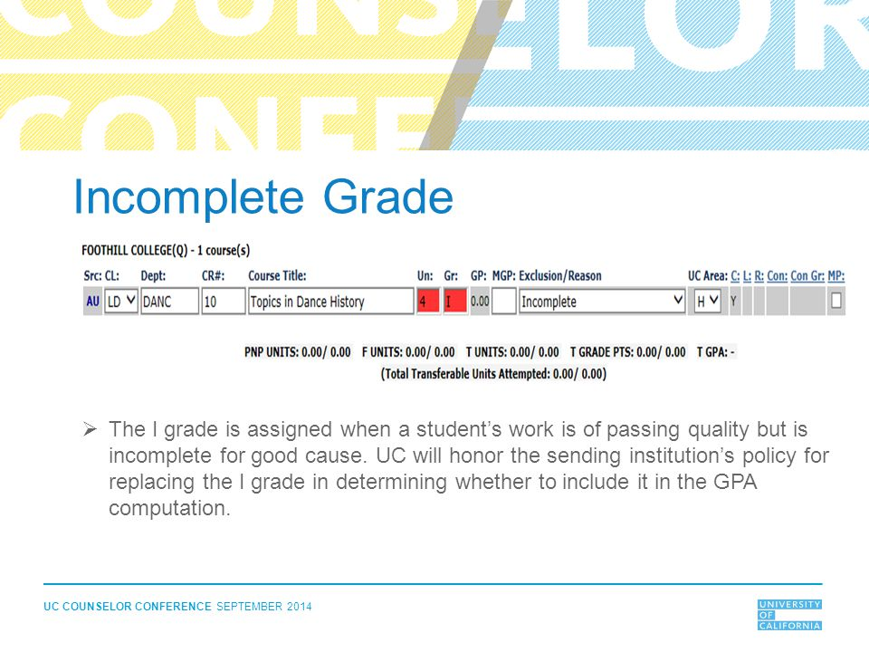 UC COUNSELOR CONFERENCE SEPTEMBER 2014 Incomplete Grade  The I grade is assigned when a student's work is of passing quality but is incomplete for go
