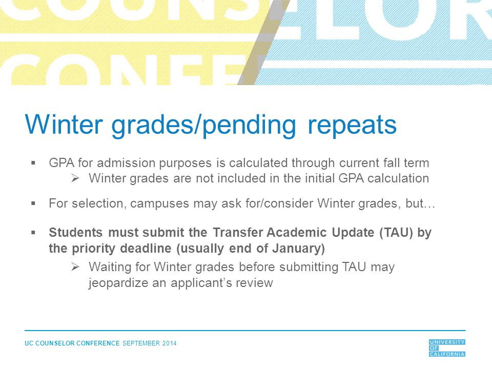UC COUNSELOR CONFERENCE SEPTEMBER 2014 Winter grades/pending repeats  GPA for admission purposes is calculated through current fall term  Winter gra