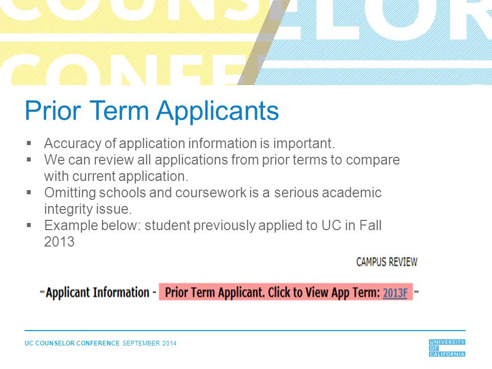 UC COUNSELOR CONFERENCE SEPTEMBER 2014 Prior Term Applicants  Accuracy of application information is important.  We can review all applications from