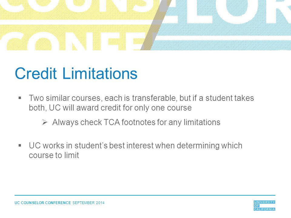 UC COUNSELOR CONFERENCE SEPTEMBER 2014 Credit Limitations  Two similar courses, each is transferable, but if a student takes both, UC will award cred
