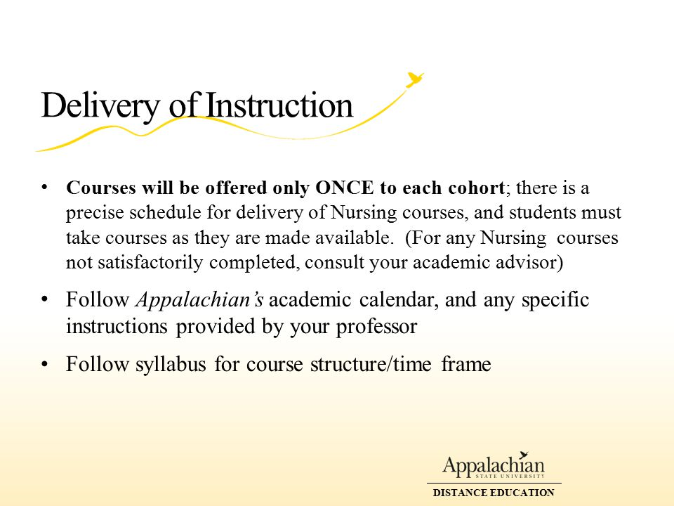 DISTANCE EDUCATION Delivery of Instruction Courses will be offered only ONCE to each cohort; there is a precise schedule for delivery of Nursing courses, and students must take courses as they are made available.