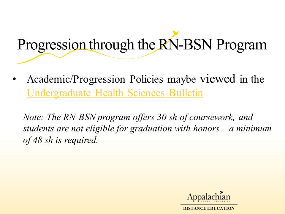 DISTANCE EDUCATION Progression through the RN-BSN Program Academic/Progression Policies maybe viewed in the Undergraduate Health Sciences Bulletin Undergraduate Health Sciences Bulletin Note: The RN-BSN program offers 30 sh of coursework, and students are not eligible for graduation with honors – a minimum of 48 sh is required.