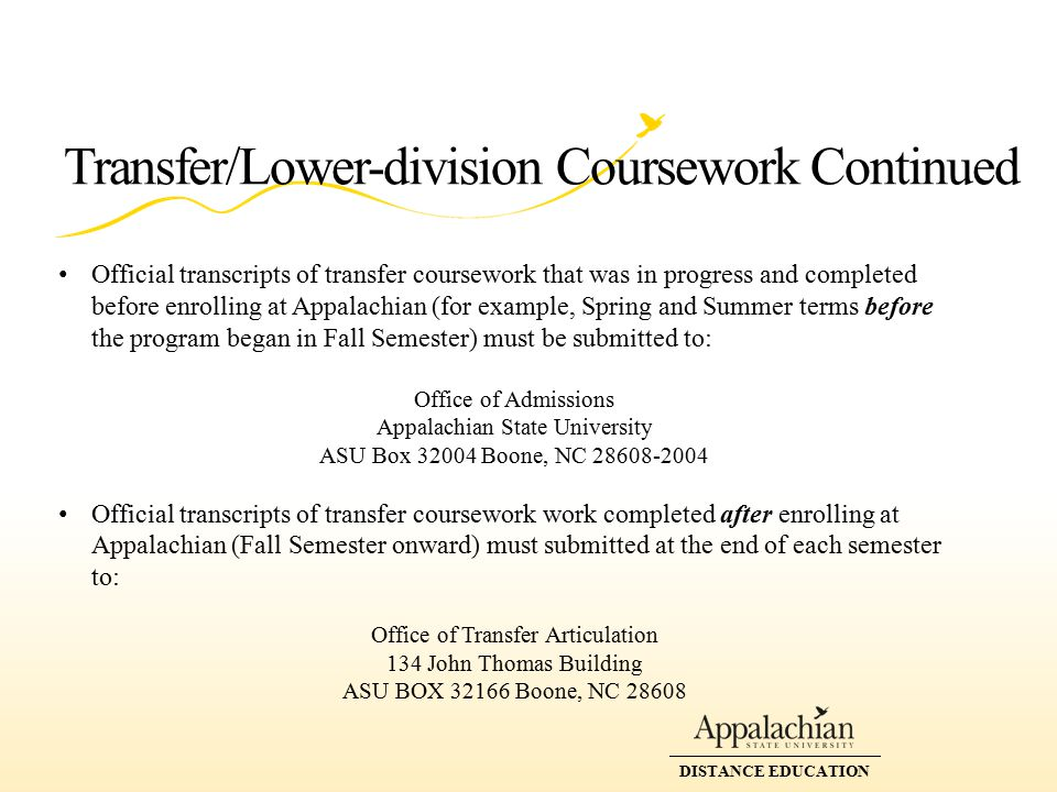 DISTANCE EDUCATION Transfer/Lower-division Coursework Continued Official transcripts of transfer coursework that was in progress and completed before enrolling at Appalachian (for example, Spring and Summer terms before the program began in Fall Semester) must be submitted to: Office of Admissions Appalachian State University ASU Box 32004 Boone, NC 28608-2004 Official transcripts of transfer coursework work completed after enrolling at Appalachian (Fall Semester onward) must submitted at the end of each semester to: Office of Transfer Articulation 134 John Thomas Building ASU BOX 32166 Boone, NC 28608