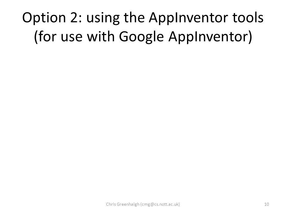 Option 2: using the AppInventor tools (for use with Google AppInventor) 10Chris Greenhalgh (cmg@cs.nott.ac.uk)