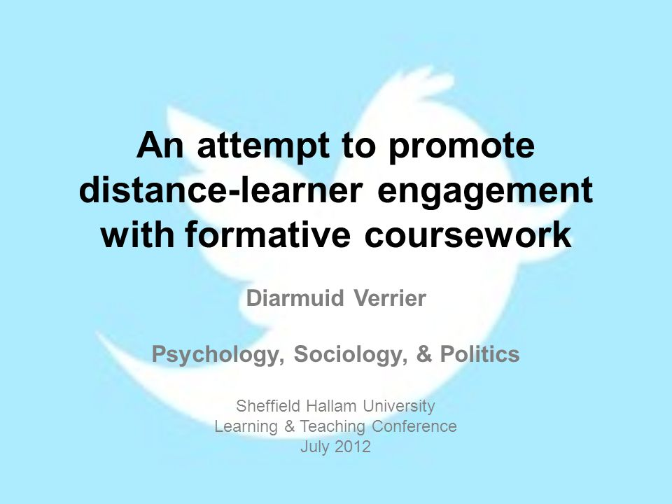 An attempt to promote distance-learner engagement with formative coursework Diarmuid Verrier Psychology, Sociology, & Politics Sheffield Hallam University Learning & Teaching Conference July 2012