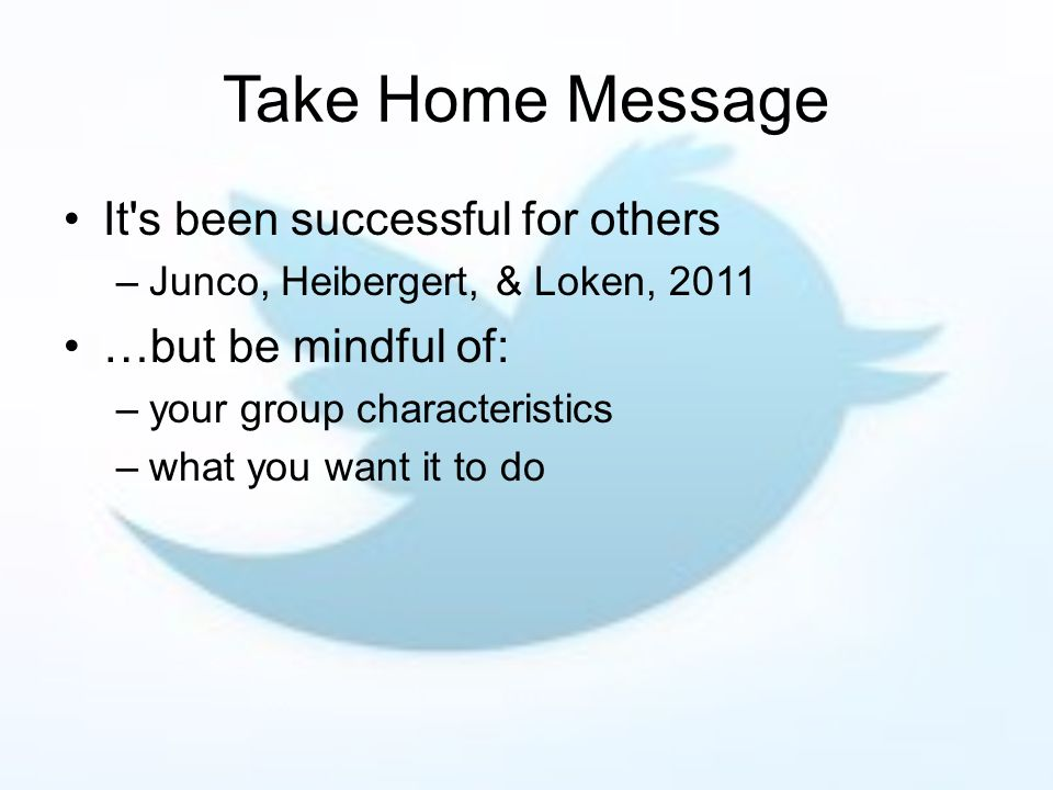 Take Home Message It s been successful for others –Junco, Heibergert, & Loken, 2011 …but be mindful of: –your group characteristics –what you want it to do