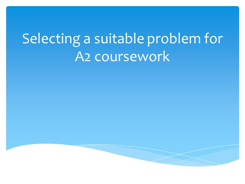 Selecting a suitable problem for A2 coursework