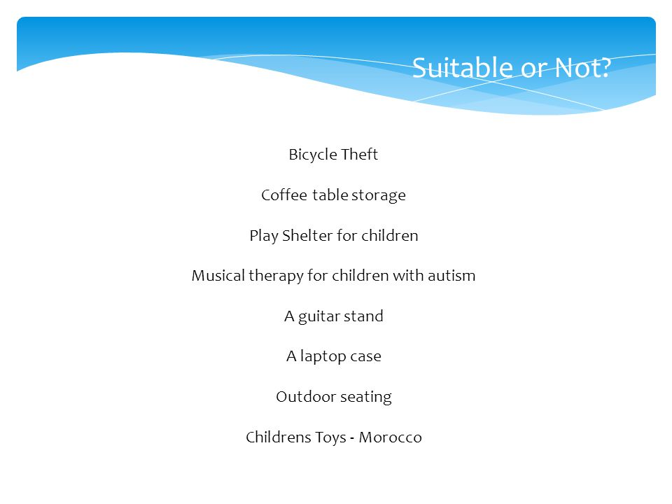 Suitable or Not? Bicycle Theft Coffee table storage Play Shelter for children Musical therapy for children with autism A guitar stand A laptop case Ou
