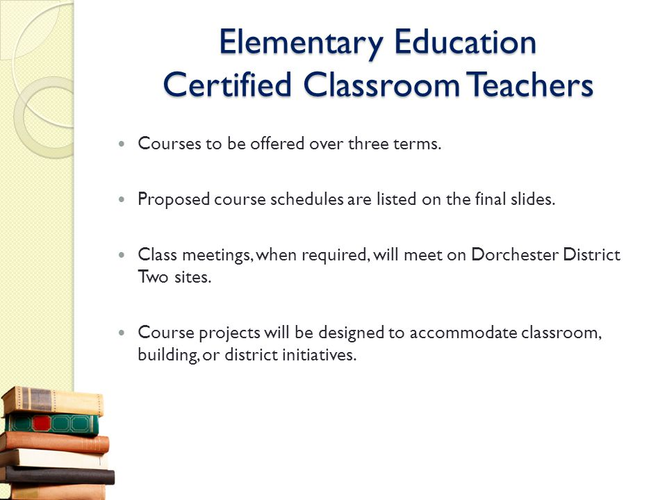 Elementary Education Certified Classroom Teachers Courses to be offered over three terms. Proposed course schedules are listed on the final slides. Cl